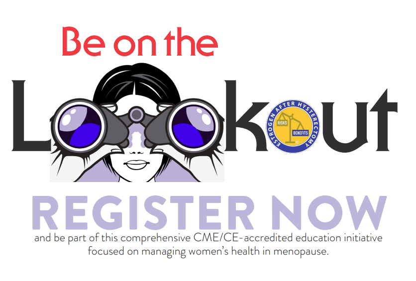 Be on the Lookout REGISTER NOW and be part of this comprehensive CME/CE-accredited education initiative focused on managing women's health in menopause.